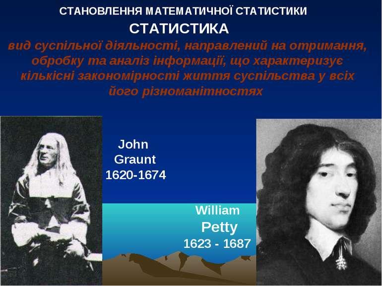 John Graunt 1620-1674 William Petty 1623 - 1687 СТАНОВЛЕННЯ МАТЕМАТИЧНОЇ СТАТ...