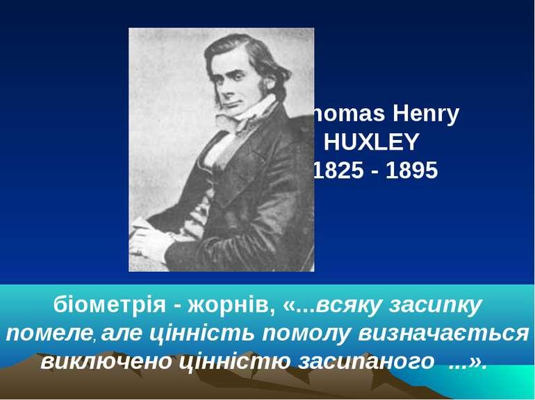 Thomas Henry HUXLEY 1825 - 1895 біометрія - жорнів, «...всяку засипку помеле,...