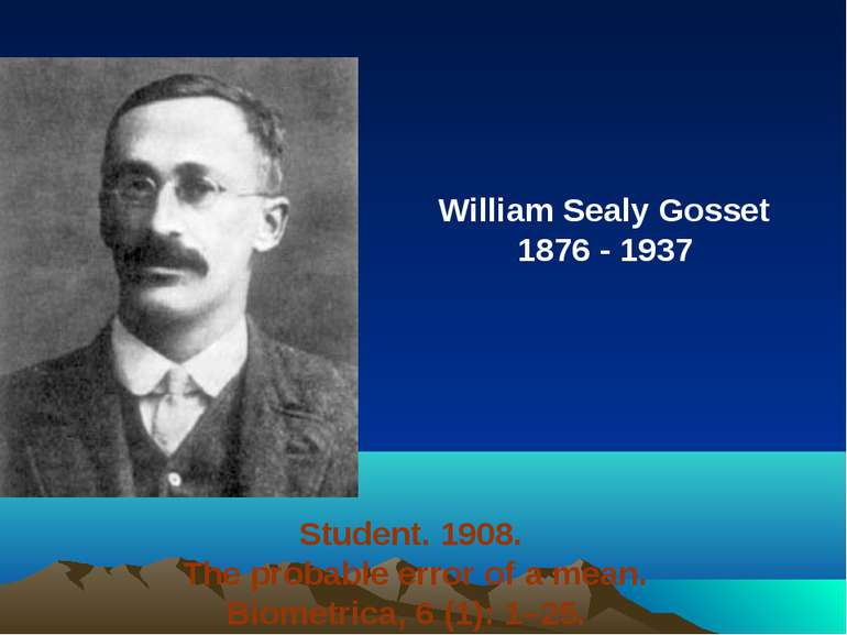 William Sealy Gosset 1876 - 1937 Student. 1908. The probable error of a mean....