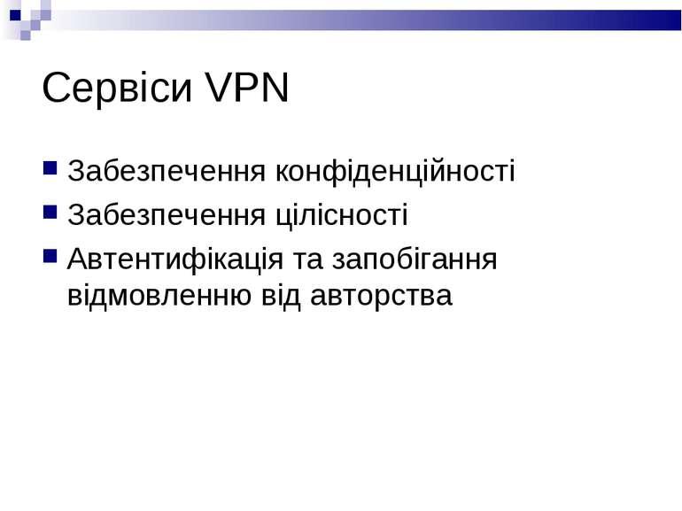 Сервіси VPN Забезпечення конфіденційності Забезпечення цілісності Автентифіка...
