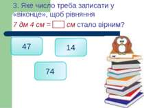 3. Яке число треба записати у «віконце», щоб рівняння 7 дм 4 см = см стало ві...