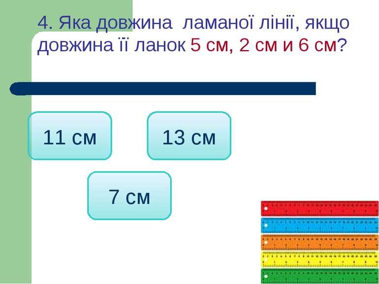 4. Яка довжина ламаної лінії, якщо довжина її ланок 5 см, 2 см и 6 см? 13 см ...