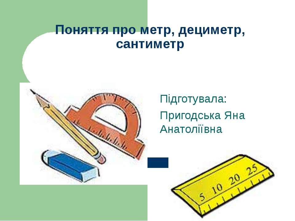 Поняття про метр, дециметр, сантиметр Підготувала: Пригодська Яна Анатоліївна