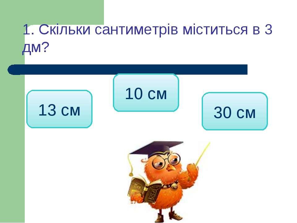 1. Скільки сантиметрів міститься в 3 дм? 30 см 13 см 10 см