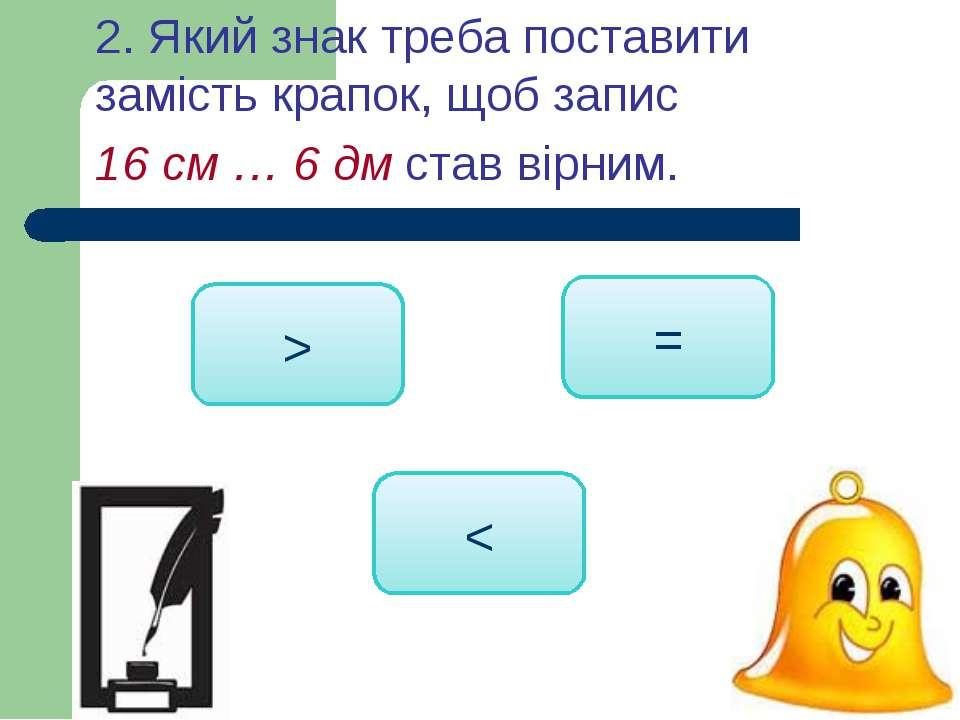 < > = 2. Який знак треба поставити замість крапок, щоб запис 16 см … 6 дм ста...