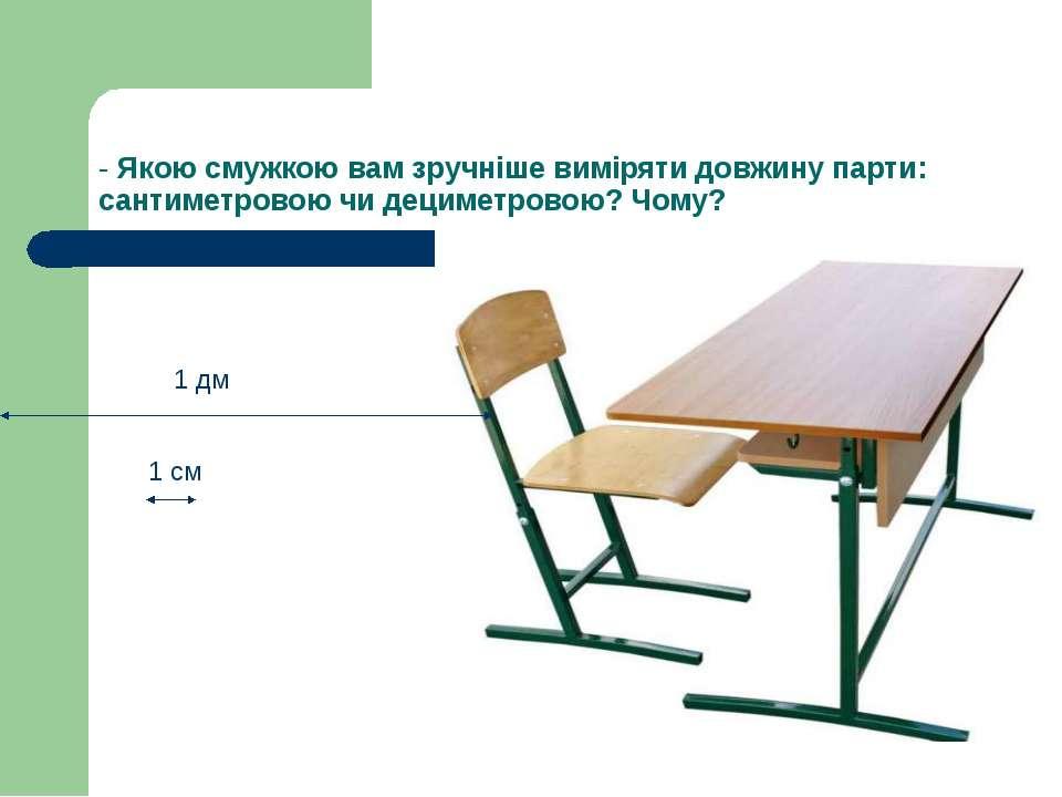 - Якою смужкою вам зручніше виміряти довжину парти: сантиметровою чи дециметр...