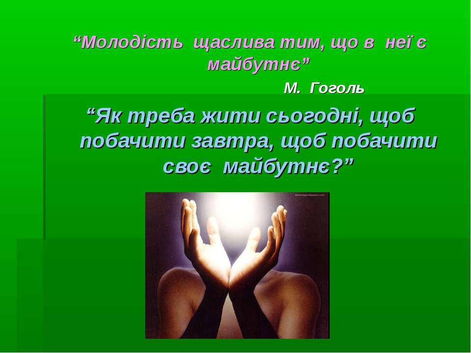 """""""Молодість щаслива тим, що в неї є майбутнє"""" М. Гоголь """"Як треба жити сьогодн..."""