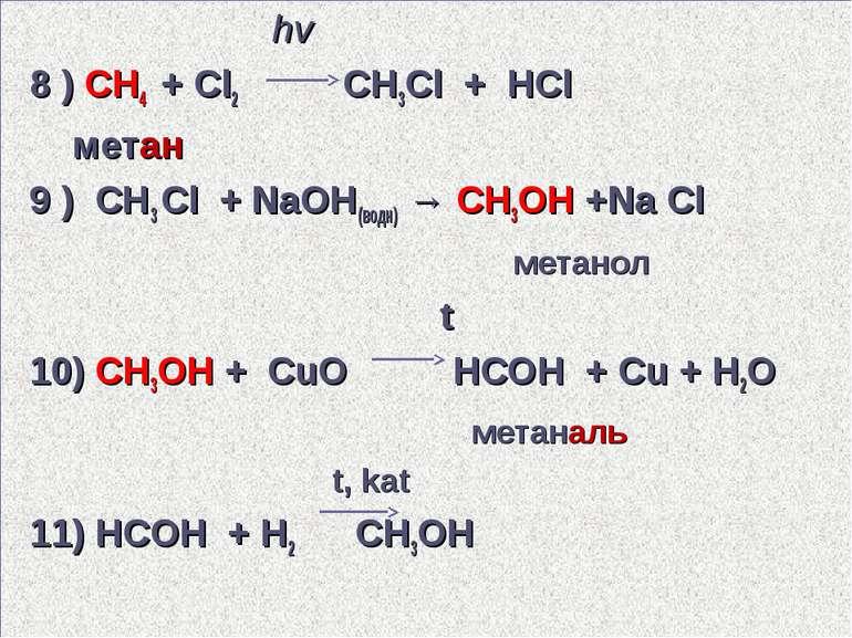hv 8 ) CH4 + Cl2 CH3Cl + HCl метан 9 ) СН3 Cl + NaОН(водн) → СН3ОН +Na Сl мет...