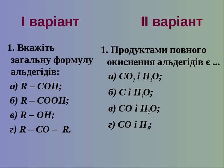 І варіант ІІ варіант 1. Вкажіть загальну формулу альдегідів: а) R – COH; б) R...