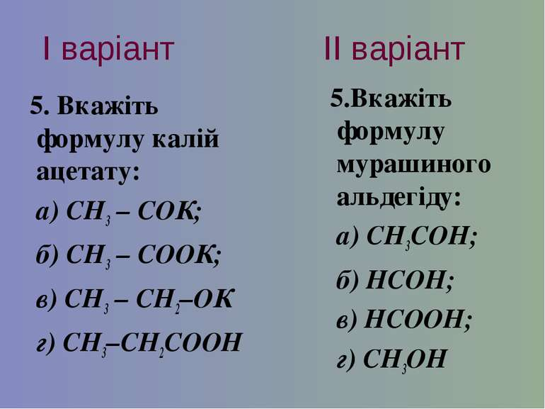 І варіант ІІ варіант 5. Вкажіть формулу калій ацетату: а) СН3 – CОК; б) СН3 –...