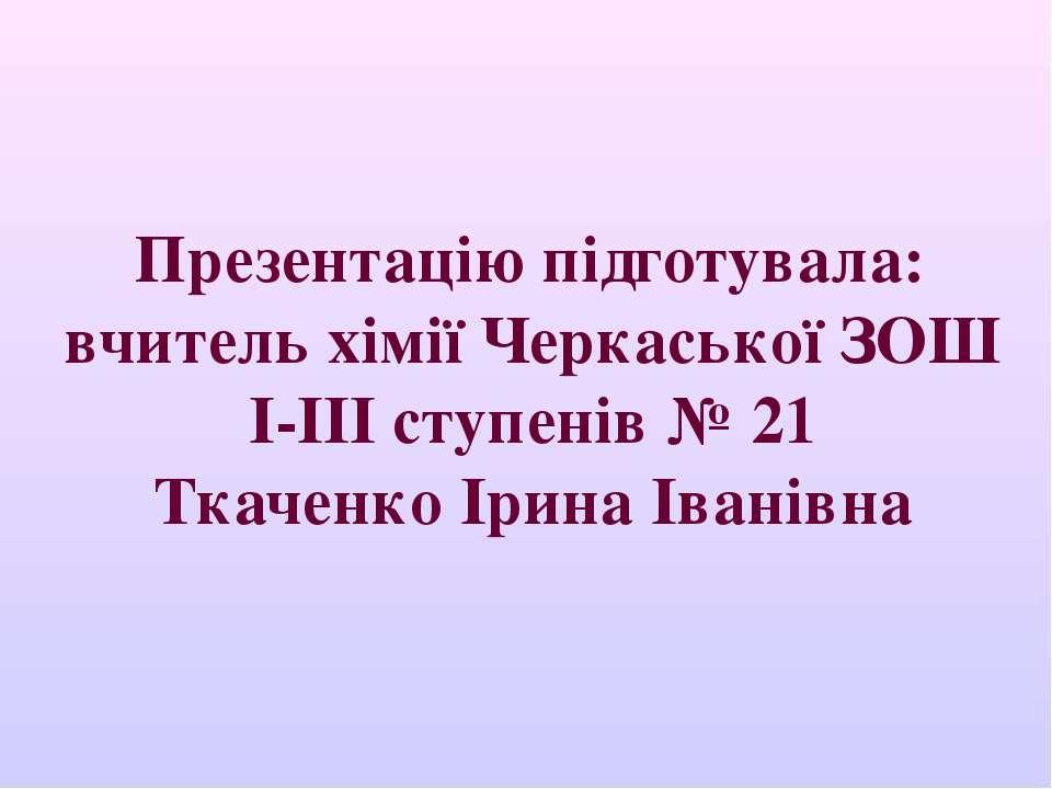 Презентацію підготувала: вчитель хімії Черкаської ЗОШ I-III ступенів № 21 Тка...