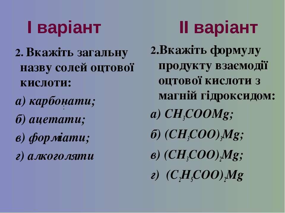 І варіант ІІ варіант 2. Вкажіть загальну назву солей оцтової кислоти: а) карб...