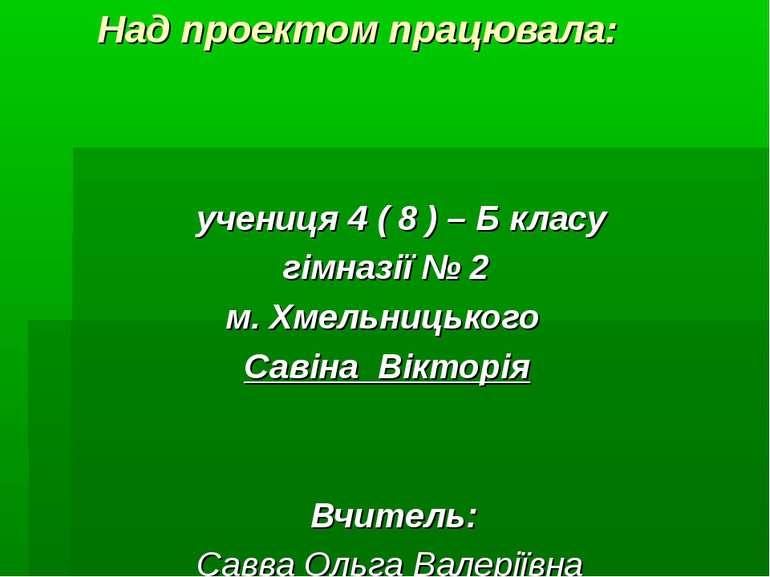Над проектом працювала: учениця 4 ( 8 ) – Б класу гімназії № 2 м. Хмельницько...