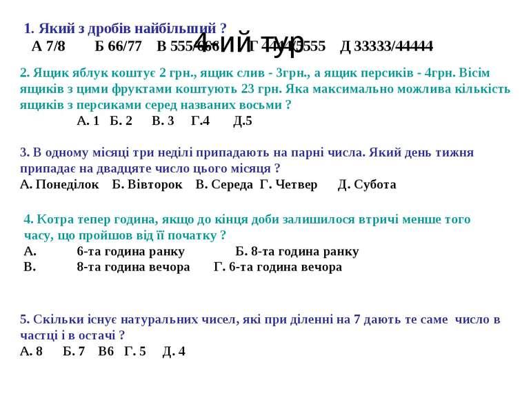 4-ий тур 1. Який з дробів найбільший ? А 7/8 Б 66/77 В 555/666 Г 4444/5555 Д ...