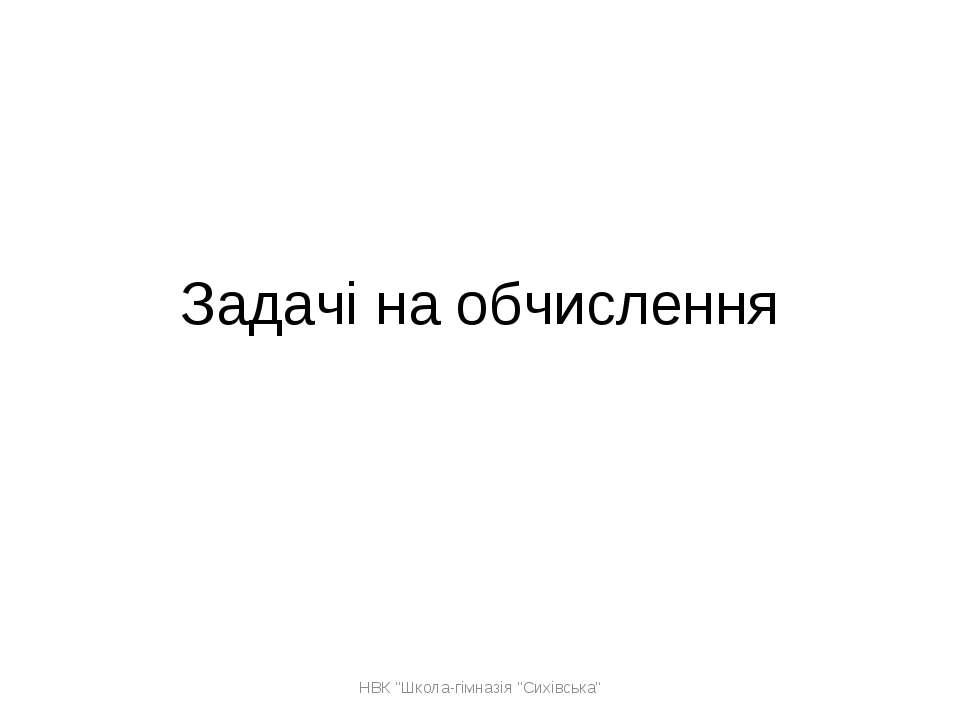"""Задачі на обчислення НВК """"Школа-гімназія """"Сихівська"""" НВК """"Школа-гімназія """"Сих..."""