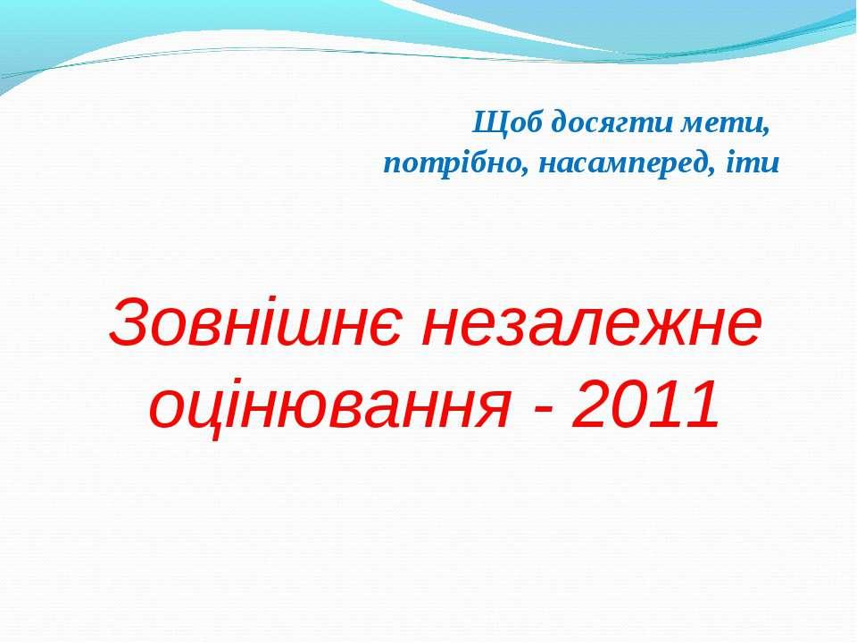 Зовнішнє незалежне оцінювання - 2011 Щоб досягти мети, потрібно, насамперед, іти