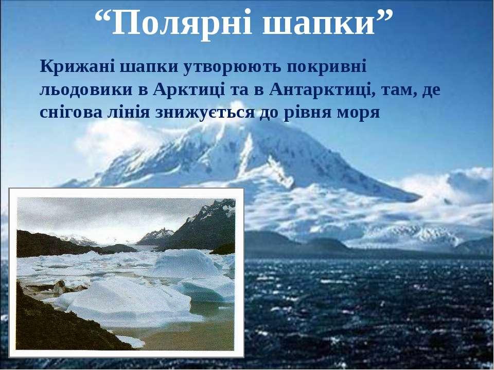 """""""Полярні шапки"""" Крижані шапки утворюють покривні льодовики в Арктиці та в Ант..."""