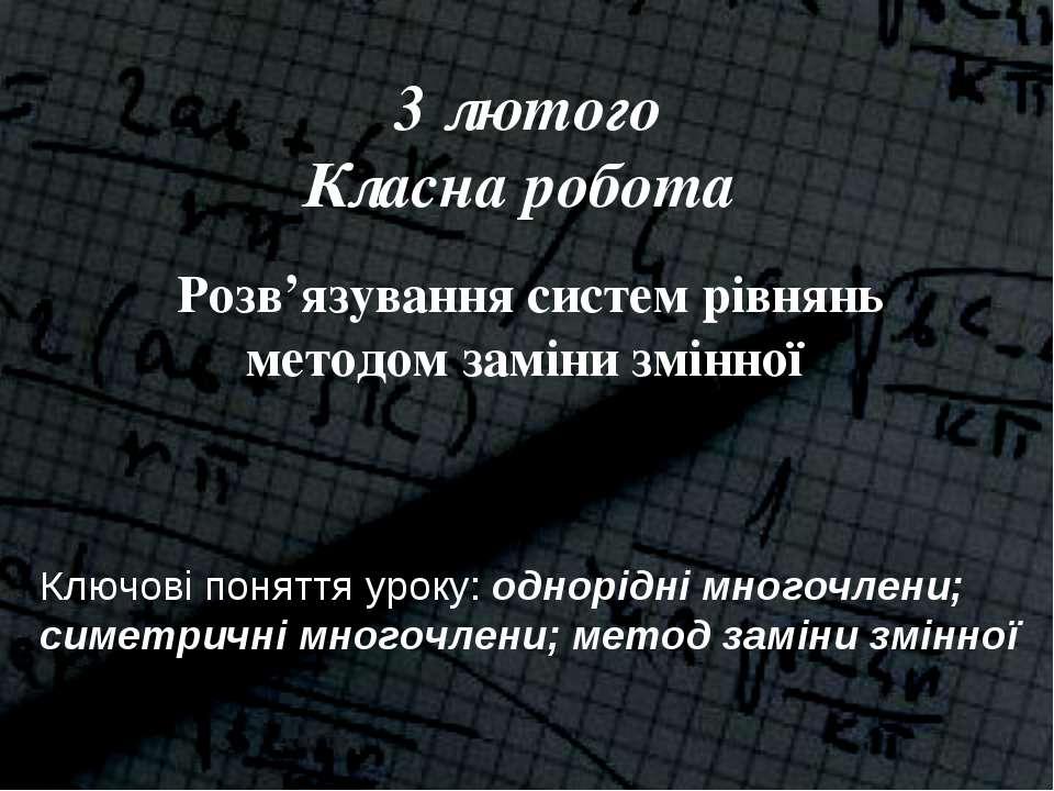 3 лютого Класна робота Розв'язування систем рівнянь методом заміни змінної Кл...