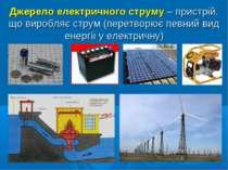 Джерело електричного струму – пристрій, що виробляє струм (перетворює певний ...