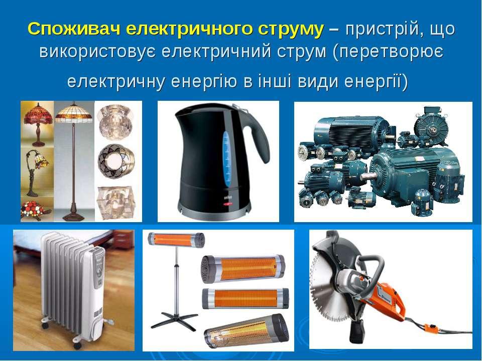 Споживач електричного струму – пристрій, що використовує електричний струм (п...