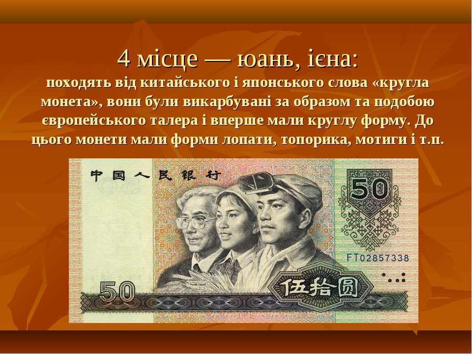 4 місце — юань, ієна: походять від китайського і японського слова «кругла мон...