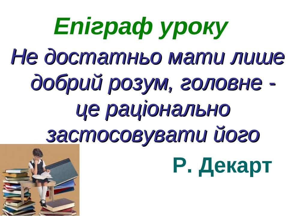 Епіграф уроку Не достатньо мати лише добрий розум, головне - це раціонально з...