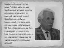 "Професор Степан М. Злупко писав: ""У ХХ ст. мало хто мав такий могутній вплив ..."