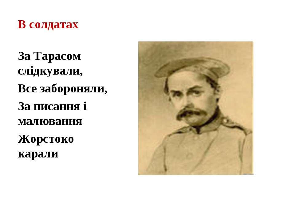 В солдатах За Тарасом слідкували, Все забороняли, За писання і малювання Жорс...