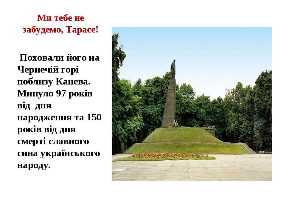 Ми тебе не забудемо, Тарасе! Поховали його на Чернечій горі поблизу Канева. М...