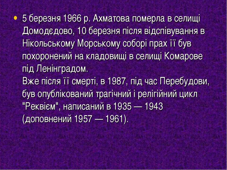 5 березня 1966 р. Ахматова померла в селищі Домодєдово, 10 березня після відс...