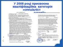 * У 2008 році присвоєна кваліфікаційна категорія «спеціаліст вищої категорії»