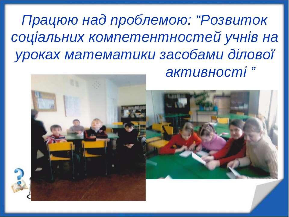 """Працюю над проблемою: """"Розвиток соціальних компетентностей учнів на уроках ма..."""