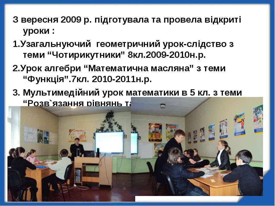 З вересня 2009 р. підготувала та провела відкриті уроки : 1.Узагальнуючий гео...