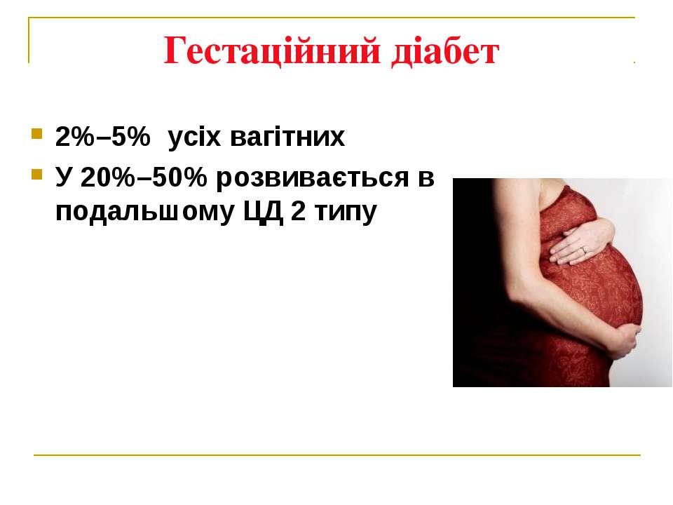 Гестаційний діабет 2%–5% усіх вагітних У 20%–50% розвивається в подальшому ЦД...