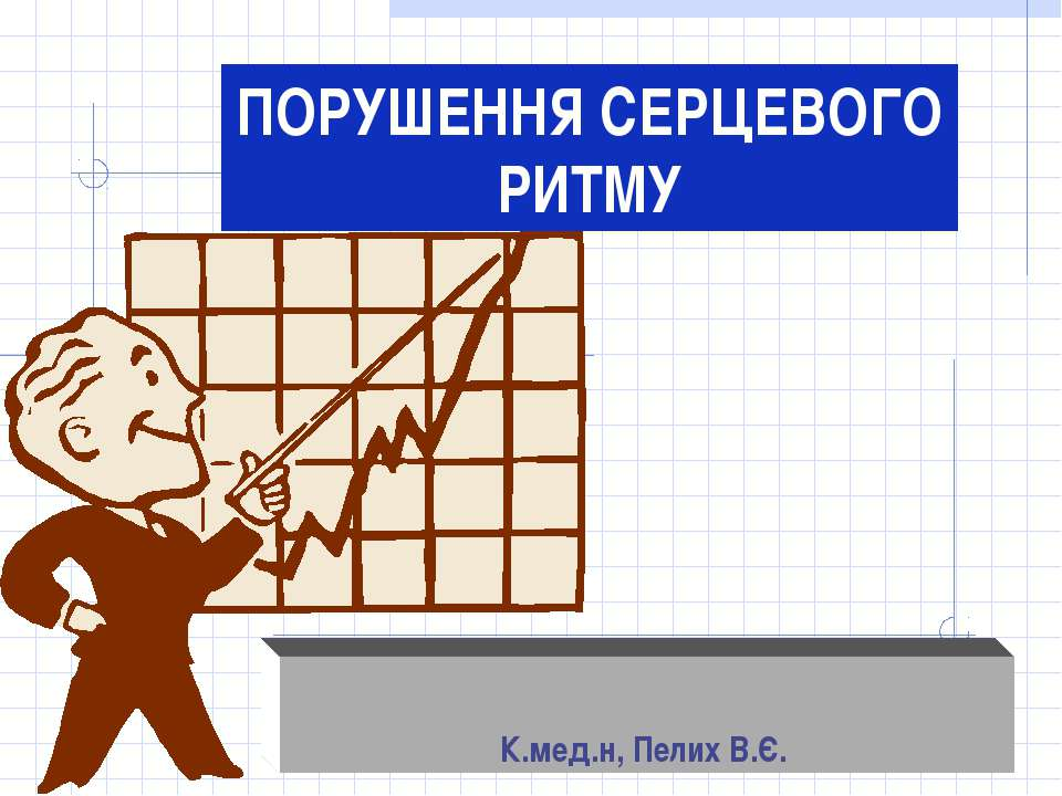 ПОРУШЕННЯ СЕРЦЕВОГО РИТМУ К.мед.н, Пелих В.Є.