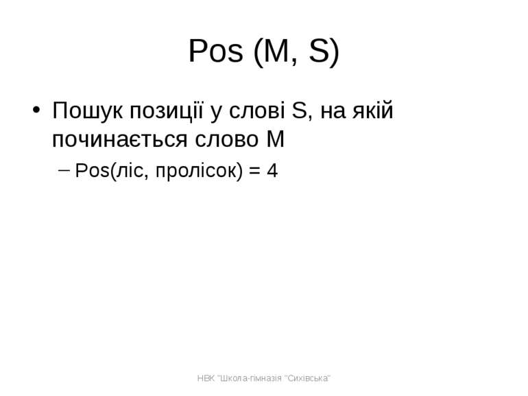 Pos (M, S) Пошук позиції у слові S, на якій починається слово M Pos(ліс, прол...