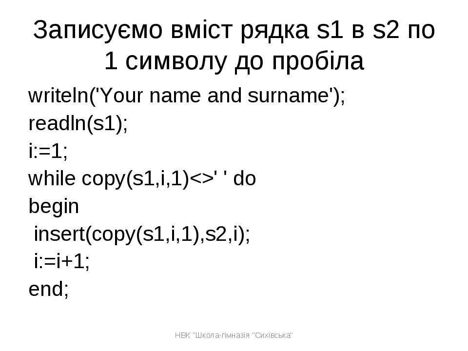 Записуємо вміст рядка s1 в s2 по 1 символу до пробіла writeln('Your name and ...