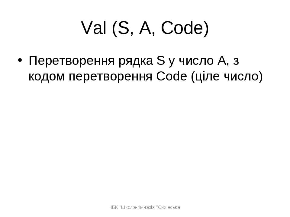 Val (S, A, Code) Перетворення рядка S у число A, з кодом перетворення Code (ц...