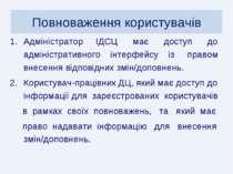 Повноваження користувачів Адміністратор ІДСЦ має доступ до адміністративного ...
