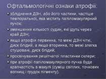 Офтальмологічні ознаки атрофії: збліднення ДЗН, або його частини, частіше тем...