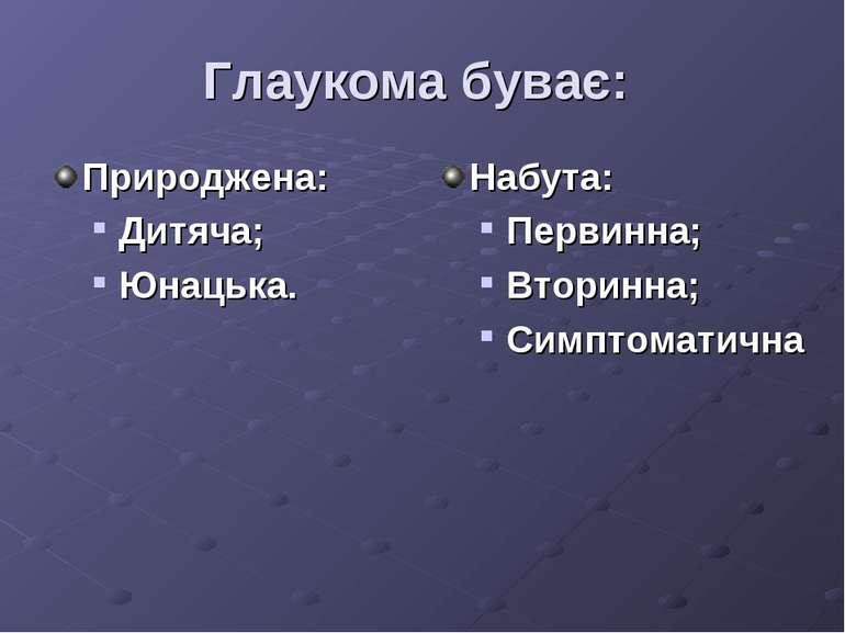 Глаукома буває: Природжена: Дитяча; Юнацька. Набута: Первинна; Вторинна; Симп...