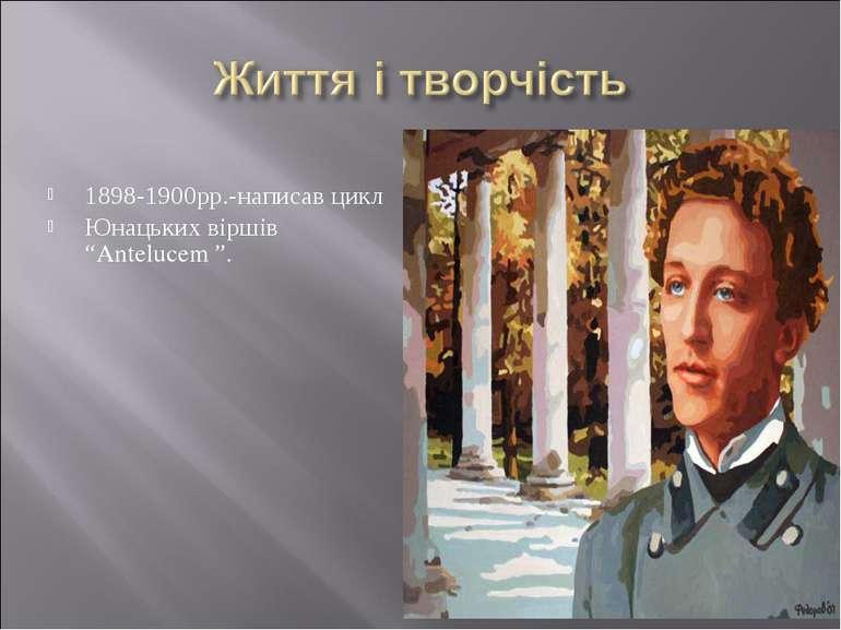 """1898-1900рр.-написав цикл Юнацьких віршів """"Antelucem """"."""