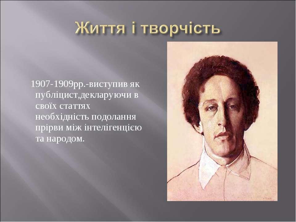 1907-1909рр.-виступив як публіцист,декларуючи в своїх статтях необхідність по...