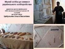 Музей хліба-це символ українського хліборобства директор школи Дяківського НВ...