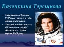Валентина Терешкова Народилася 6 березня 1937 року - перша в світі жінка-косм...