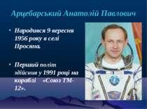 Арцебарський Анатолій Павлович Народився 9вересня 1956 року в селі Просяна. ...