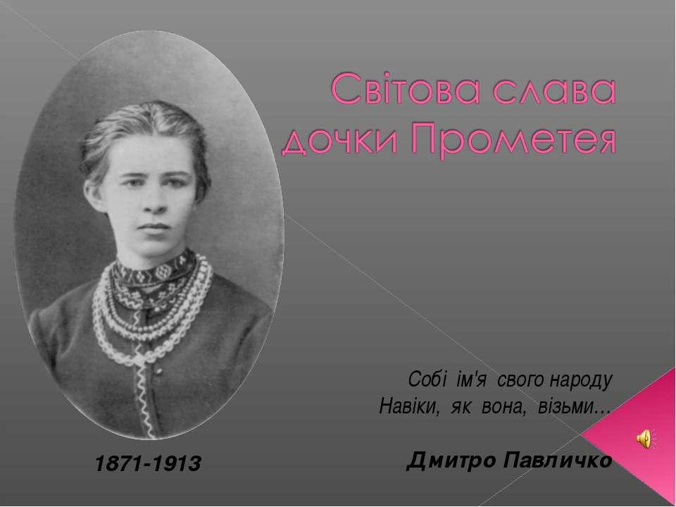 1871-1913 Собі ім'я свого народу Навіки, як вона, візьми… Дмитро Павличко