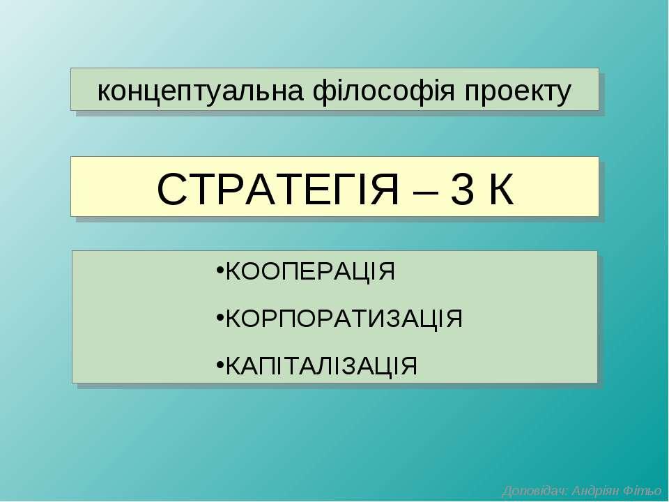 СТРАТЕГІЯ – 3 К КООПЕРАЦІЯ КОРПОРАТИЗАЦІЯ КАПІТАЛІЗАЦІЯ концептуальна філософ...