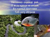 Амазонка справді рай, В воду краще не влізай, Бо піранья припливе Тобі ногу о...