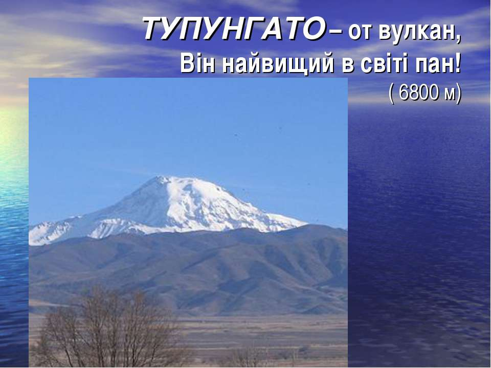 ТУПУНГАТО – от вулкан, Він найвищий в світі пан! ( 6800 м)